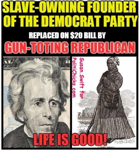 Harriet Tubman, Republican, replacing Andrew Jackson, slave-owning founder of the Democrat Party, on the $20 bill.